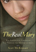 The Real Mary: Why Evangelical Christians Should Embrace the Mother of Jesus